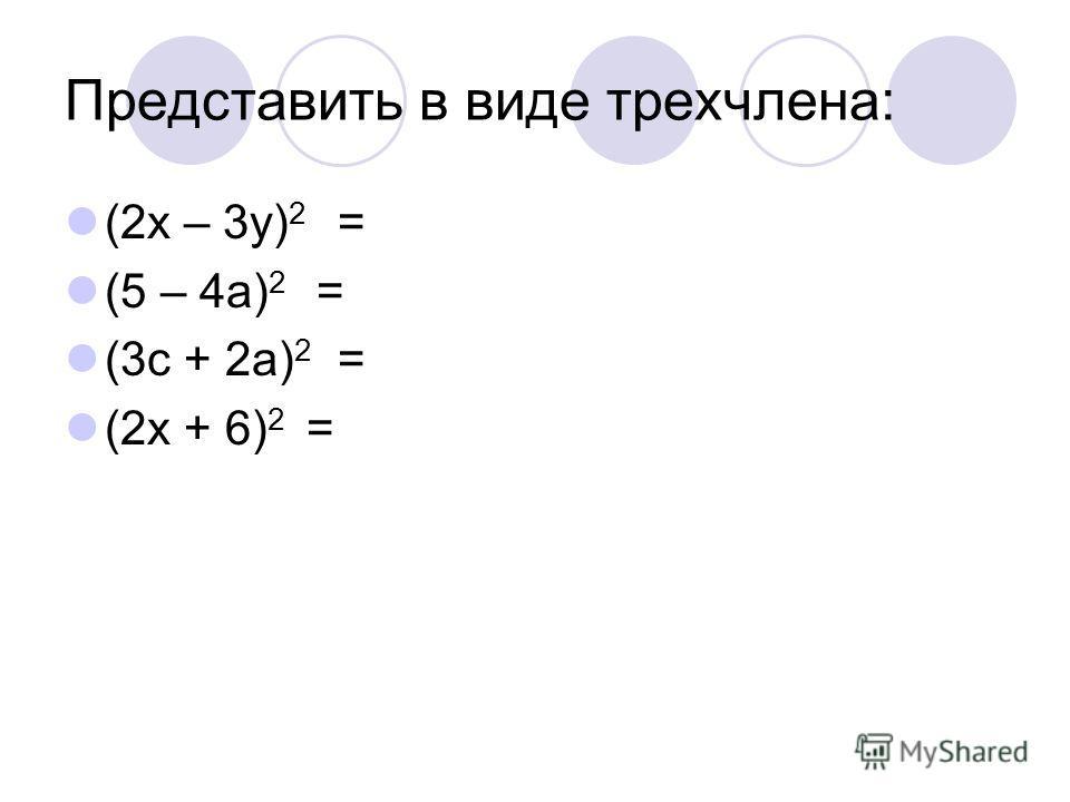 Представить в виде трехчлена: (2x – 3y) 2 = (5 – 4a) 2 = (3c + 2a) 2 = (2x + 6) 2 =