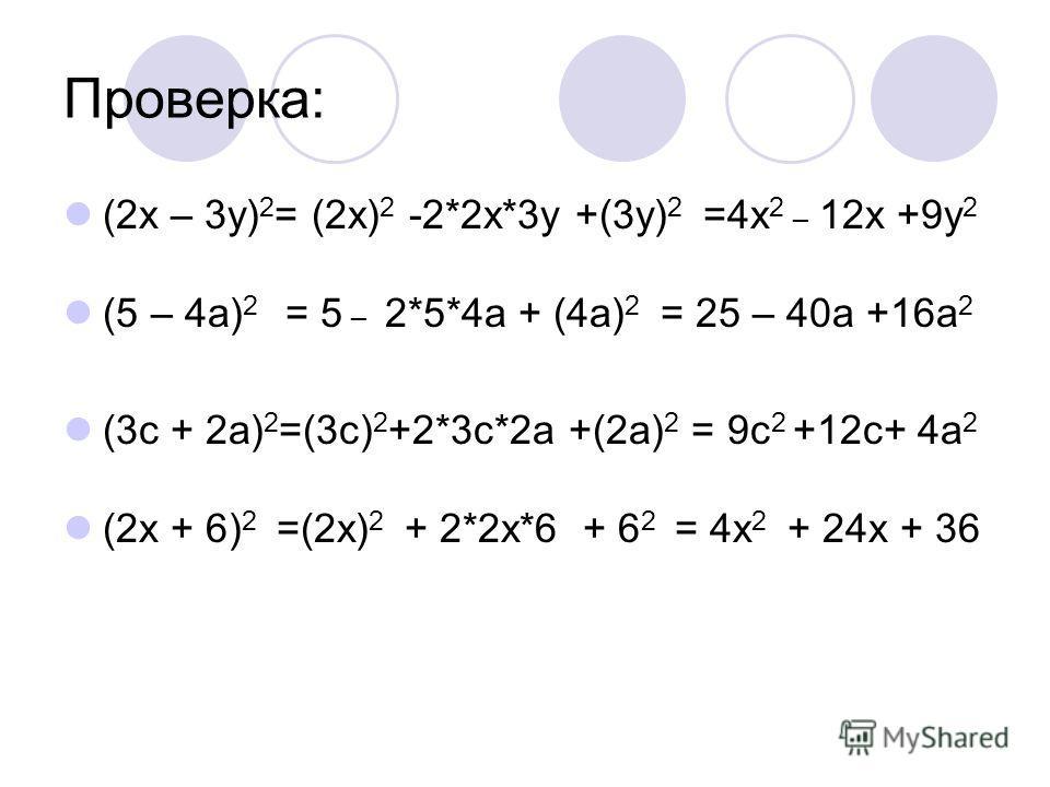 Проверка: (2x – 3y) 2 = (2х) 2 -2*2х*3у +(3у) 2 =4х 2 _ 12х +9у 2 (5 – 4a) 2 = 5 _ 2*5*4а + (4а) 2 = 25 – 40а +16а 2 (3c + 2a) 2 =(3с) 2 +2*3с*2а +(2а) 2 = 9с 2 +12с+ 4а 2 (2x + 6) 2 =(2х) 2 + 2*2х*6 + 6 2 = 4х 2 + 24х + 36