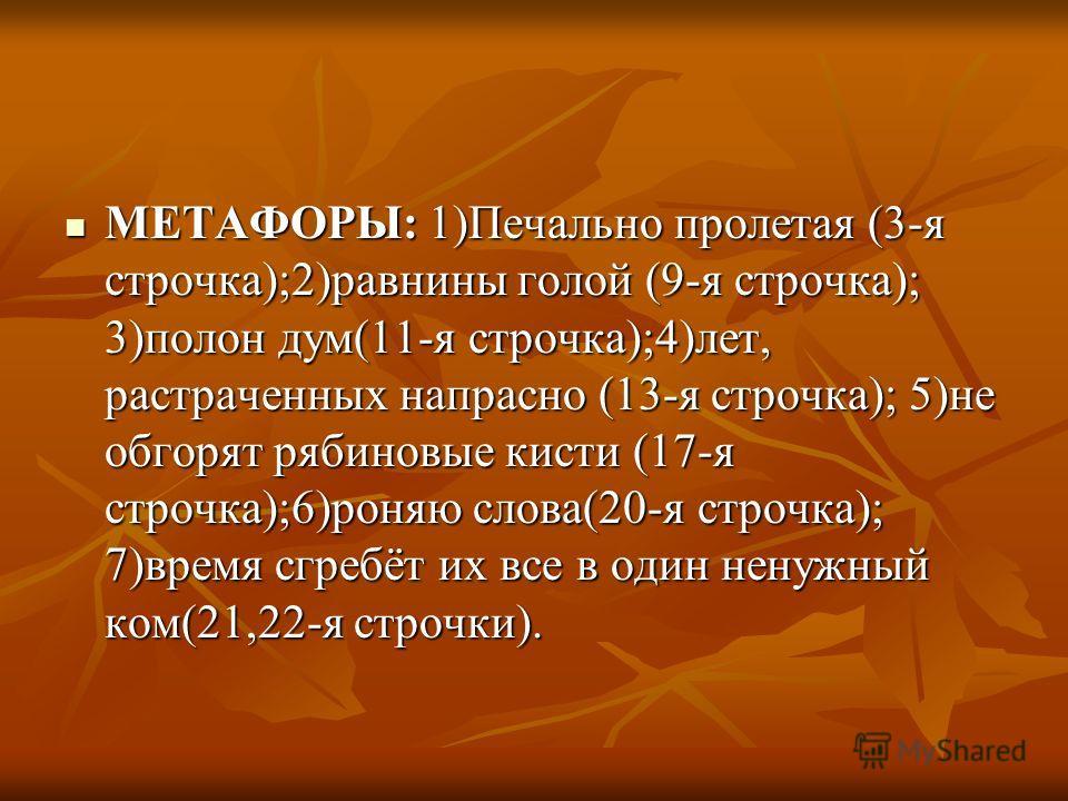 МЕТАФОРЫ: 1)Печально пролетая (3-я строчка);2)равнины голой (9-я строчка); 3)полон дум(11-я строчка);4)лет, растраченных напрасно (13-я строчка); 5)не обгорят рябиновые кисти (17-я строчка);6)роняю слова(20-я строчка); 7)время сгребёт их все в один н
