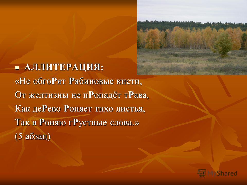 АЛЛИТЕРАЦИЯ: АЛЛИТЕРАЦИЯ: «Не обгоРят Рябиновые кисти, От желтизны не пРопадёт тРава, Как деРево Роняет тихо листья, Так я Роняю гРустные слова.» (5 абзац)