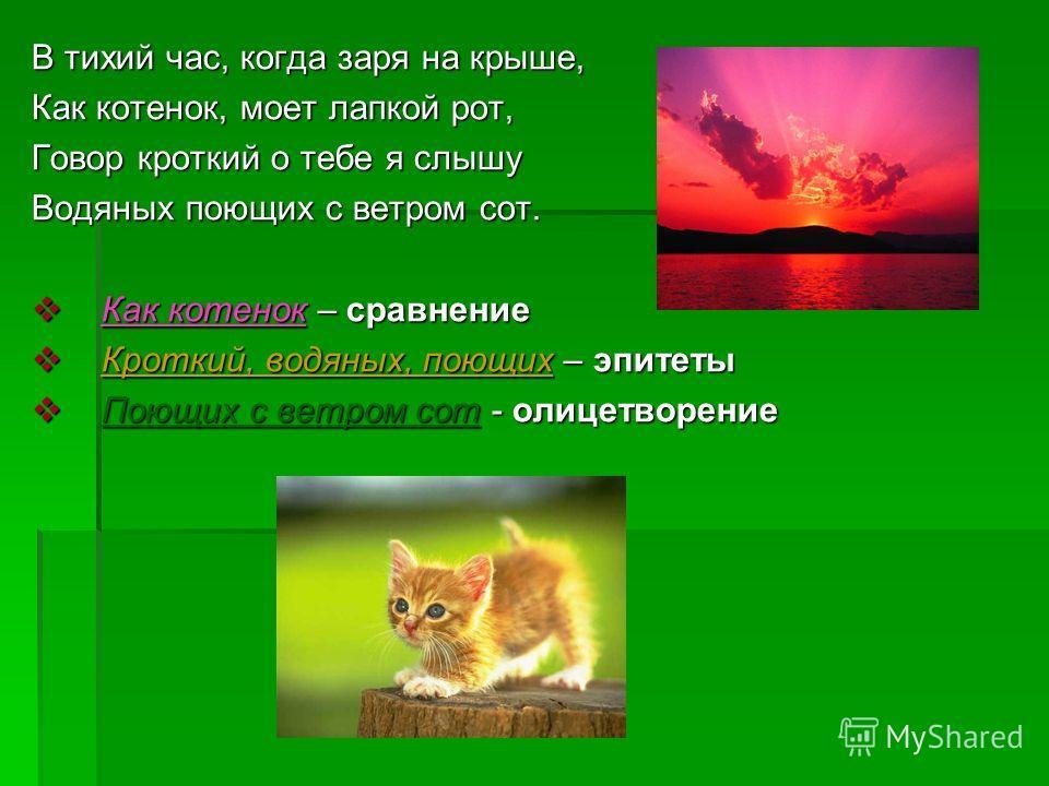 В тихий час, когда заря на крыше, Как котенок, моет лапкой рот, Говор кроткий о тебе я слышу Водяных поющих с ветром сот. Как котенок – сравнение Как котенок – сравнение Кроткий, водяных, поющих – эпитеты Кроткий, водяных, поющих – эпитеты Поющих c в