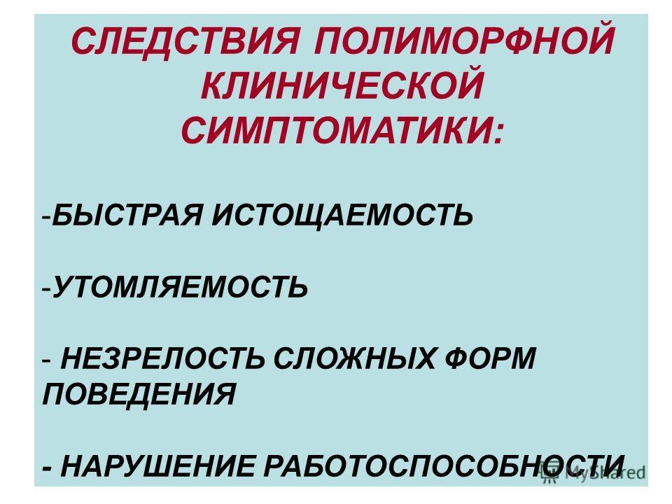 СЛЕДСТВИЯ ПОЛИМОРФНОЙ КЛИНИЧЕСКОЙ СИМПТОМАТИКИ: -БЫСТРАЯ ИСТОЩАЕМОСТЬ -УТОМЛЯЕМОСТЬ - НЕЗРЕЛОСТЬ СЛОЖНЫХ ФОРМ ПОВЕДЕНИЯ - НАРУШЕНИЕ РАБОТОСПОСОБНОСТИ