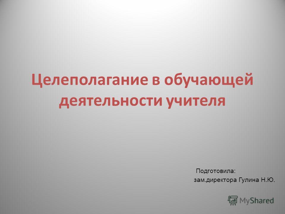 Целеполагание в обучающей деятельности учителя Подготовила: зам.директора Гулина Н.Ю.