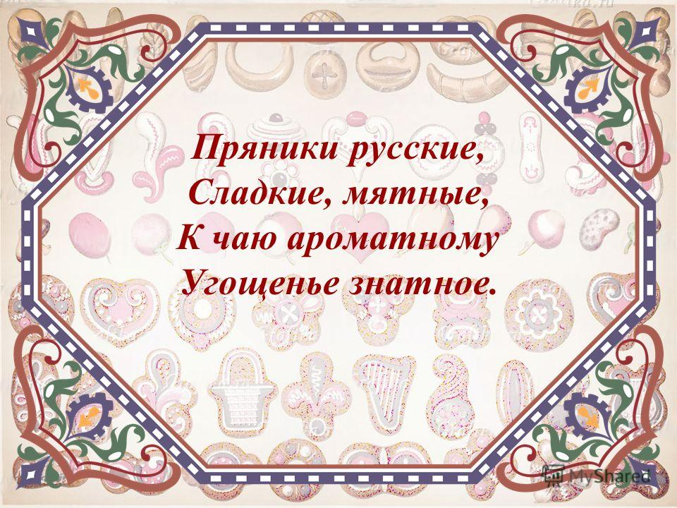 Пряники русские, Сладкие, мятные, К чаю ароматному Угощенье знатное.