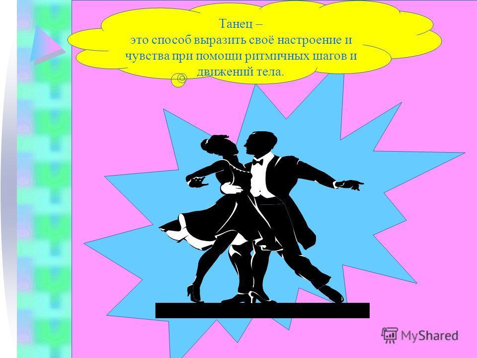 Танец – это способ выразить своё настроение и чувства при помощи ритмичных шагов и движений тела.