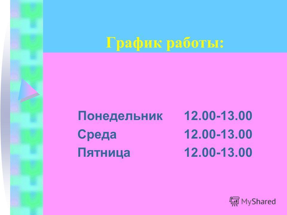 График работы: Понедельник 12.00-13.00 Среда 12.00-13.00 Пятница 12.00-13.00
