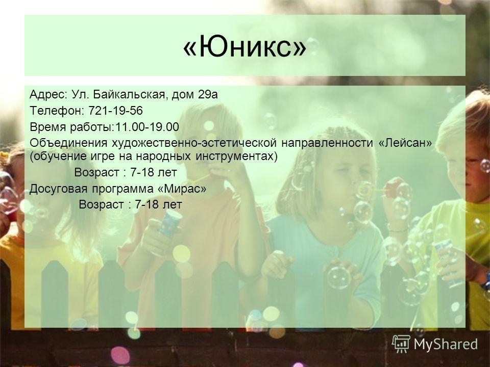 «Юникс» Адрес: Ул. Байкальская, дом 29а Телефон: 721-19-56 Время работы:11.00-19.00 Объединения художественно-эстетической направленности «Лейсан» (обучение игре на народных инструментах) Возраст : 7-18 лет Досуговая программа «Мирас» Возраст : 7-18