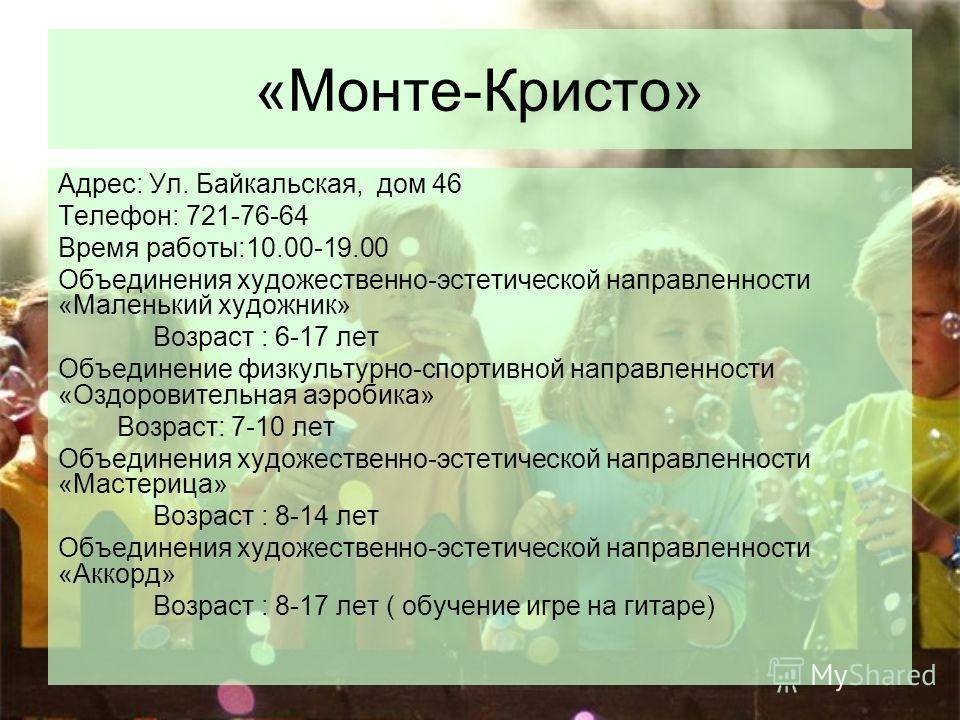 «Монте-Кристо» Адрес: Ул. Байкальская, дом 46 Телефон: 721-76-64 Время работы:10.00-19.00 Объединения художественно-эстетической направленности «Маленький художник» Возраст : 6-17 лет Объединение физкультурно-спортивной направленности «Оздоровительна