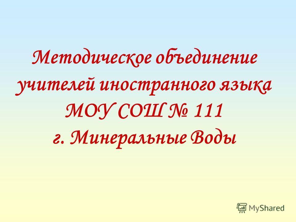 Методическое объединение учителей иностранного языка МОУ СОШ 111 г. Минеральные Воды