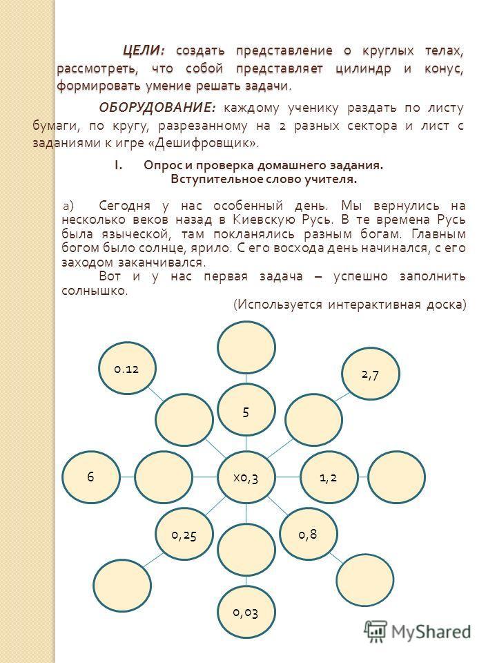 ЦЕЛИ : создать представление о круглых телах, рассмотреть, что собой представляет цилиндр и конус, формировать умение решать задачи. ОБОРУДОВАНИЕ : каждому ученику раздать по листу бумаги, по кругу, разрезанному на 2 разных сектора и лист с заданиями