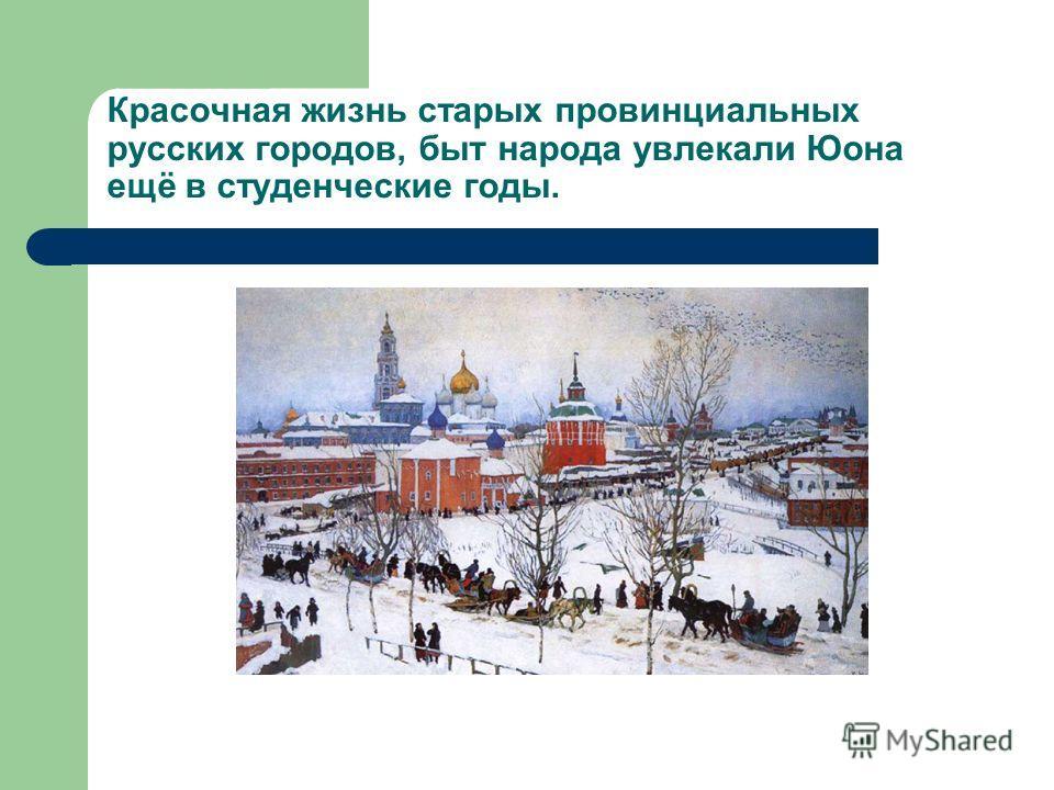 Красочная жизнь старых провинциальных русских городов, быт народа увлекали Юона ещё в студенческие годы.
