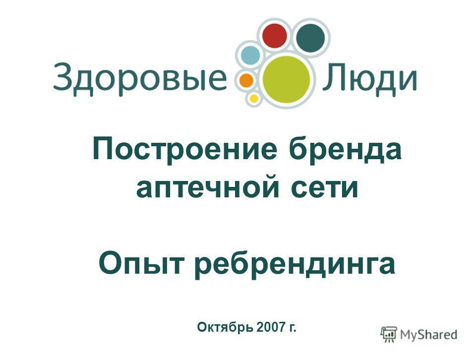 Построение бренда аптечной сети Опыт ребрендинга Октябрь 2007 г.