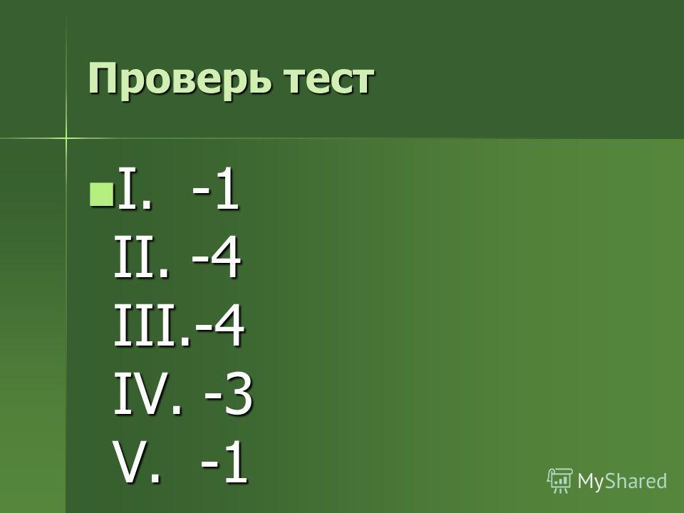 Проверь тест I. -1 II. -4 III.-4 IV. -3 V. -1 I. -1 II. -4 III.-4 IV. -3 V. -1