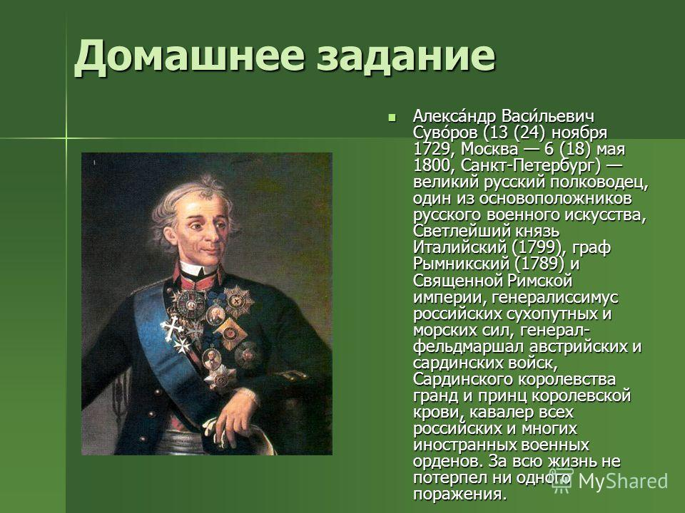 Домашнее задание Алекса́ндр Васи́льевич Суво́ров (13 (24) ноября 1729, Москва 6 (18) мая 1800, Санкт-Петербург) великий русский полководец, один из основоположников русского военного искусства, Светлейший князь Италийский (1799), граф Рымникский (178