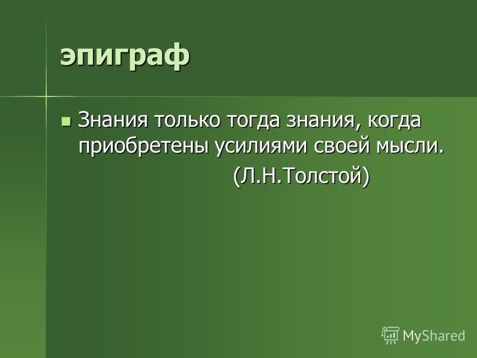 эпиграф Знания только тогда знания, когда приобретены усилиями своей мысли. (Л.Н.Толстой)