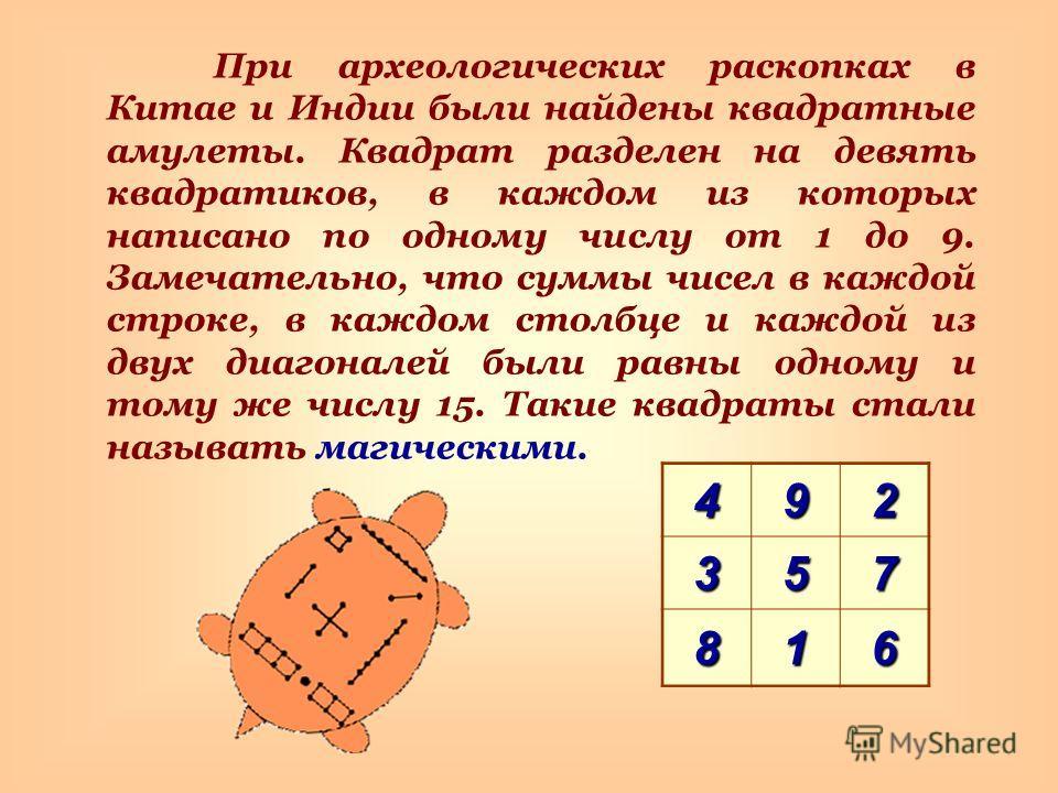 При археологических раскопках в Китае и Индии были найдены квадратные амулеты. Квадрат разделен на девять квадратиков, в каждом из которых написано по одному числу от 1 до 9. Замечательно, что суммы чисел в каждой строке, в каждом столбце и каждой из