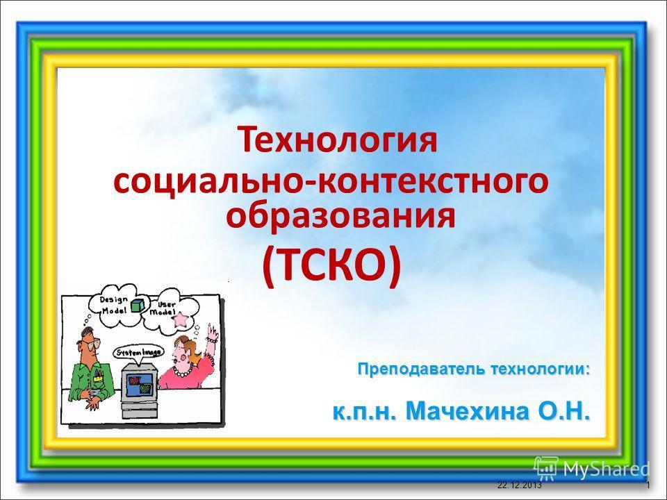 Технология социально-контекстного образования (ТСКО) 22.12.20131 Преподаватель технологии: к.п.н. Мачехина О.Н.