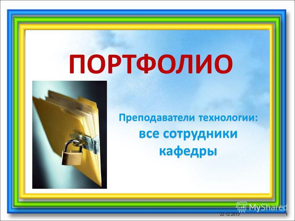 ПОРТФОЛИО 22.12.20131 Преподаватели технологии: все сотрудники кафедры