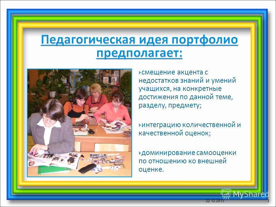 смещение акцента с недостатков знаний и умений учащихся, на конкретные достижения по данной теме, разделу, предмету; интеграцию количественной и качественной оценок; доминирование самооценки по отношению ко внешней оценке. 22.12.20133