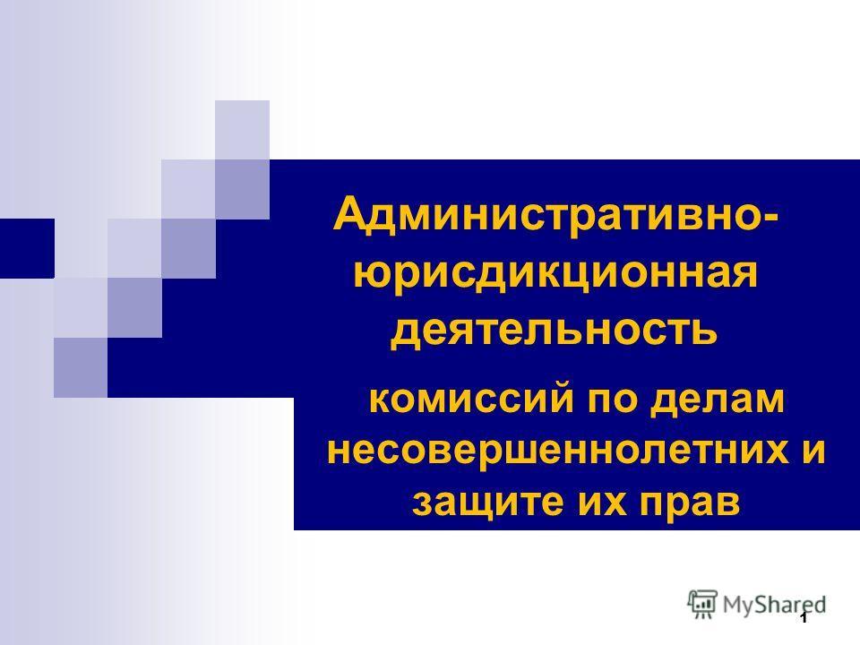 1 Административно- юрисдикционная деятельность комиссий по делам несовершеннолетних и защите их прав