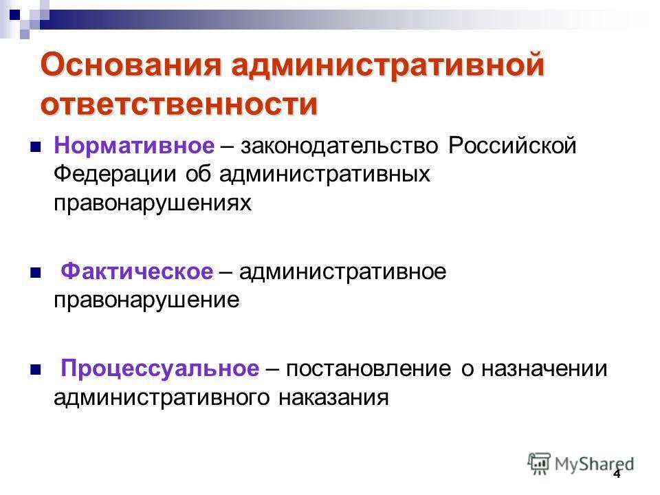 4 Основания административной ответственности Нормативное – законодательство Российской Федерации об административных правонарушениях Фактическое – административное правонарушение Процессуальное – постановление о назначении административного наказания