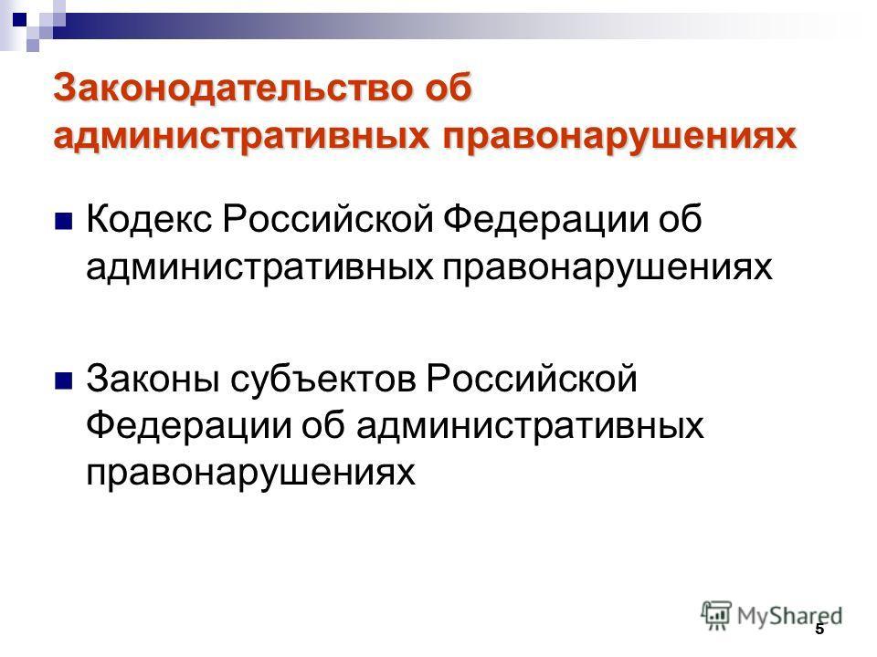 5 Законодательство об административных правонарушениях Кодекс Российской Федерации об административных правонарушениях Законы субъектов Российской Федерации об административных правонарушениях