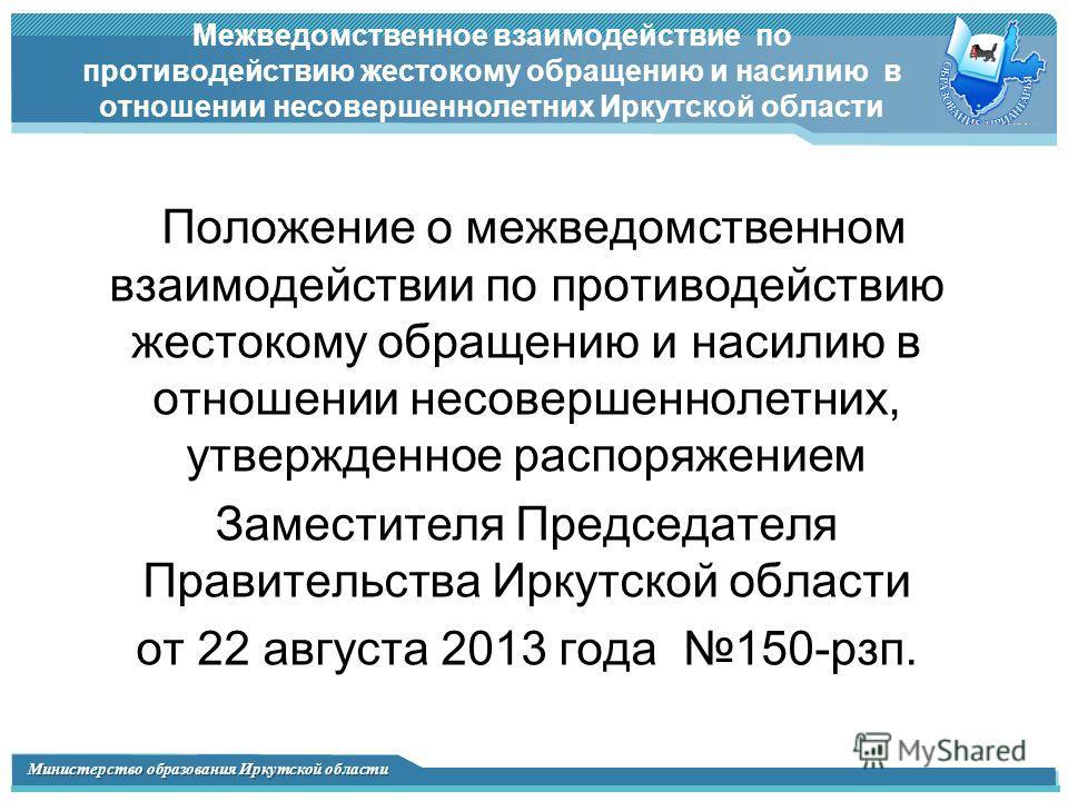 Министерство образования Иркутской области Межведомственное взаимодействие по противодействию жестокому обращению и насилию в отношении несовершеннолетних Иркутской области Положение о межведомственном взаимодействии по противодействию жестокому обра