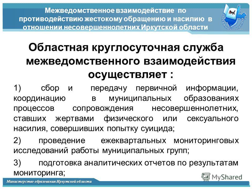 Министерство образования Иркутской области Межведомственное взаимодействие по противодействию жестокому обращению и насилию в отношении несовершеннолетних Иркутской области Областная круглосуточная служба межведомственного взаимодействия осуществляет