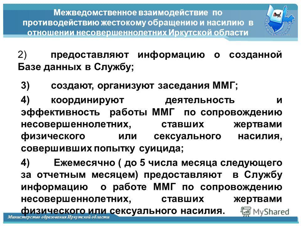 Министерство образования Иркутской области Межведомственное взаимодействие по противодействию жестокому обращению и насилию в отношении несовершеннолетних Иркутской области 2) предоставляют информацию о созданной Базе данных в Службу; 3)создают, орга