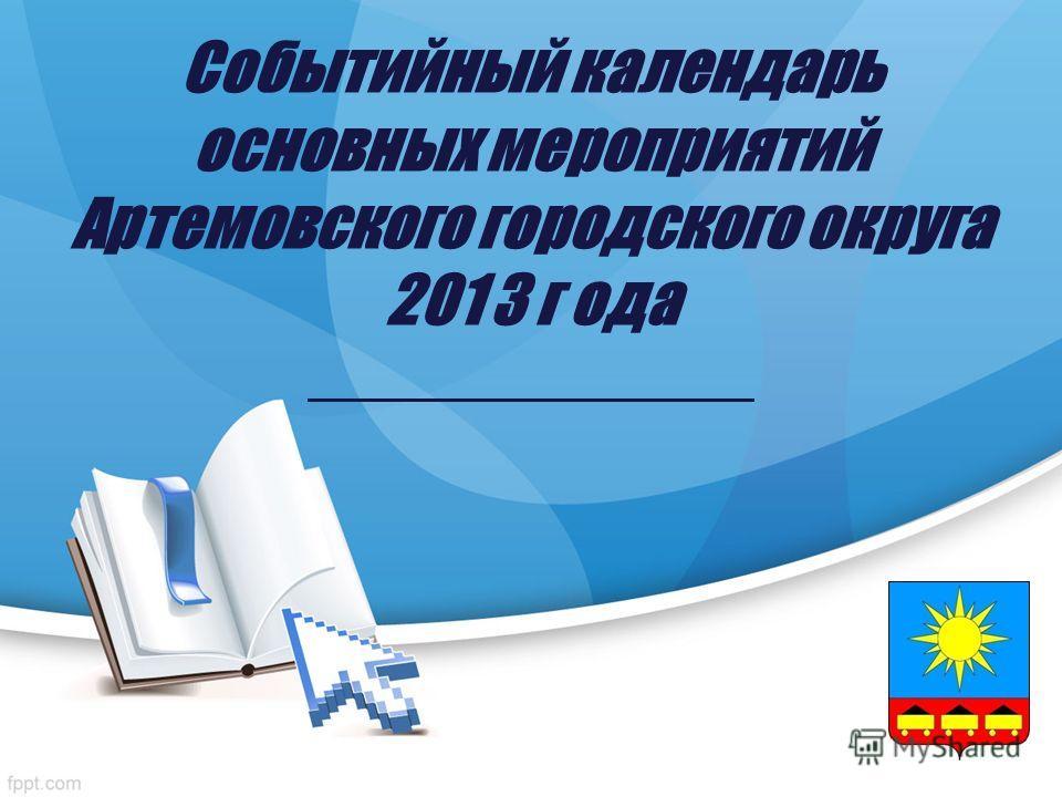 Событийный календарь основных мероприятий Артемовского городского округа 201 3 г ода _______________