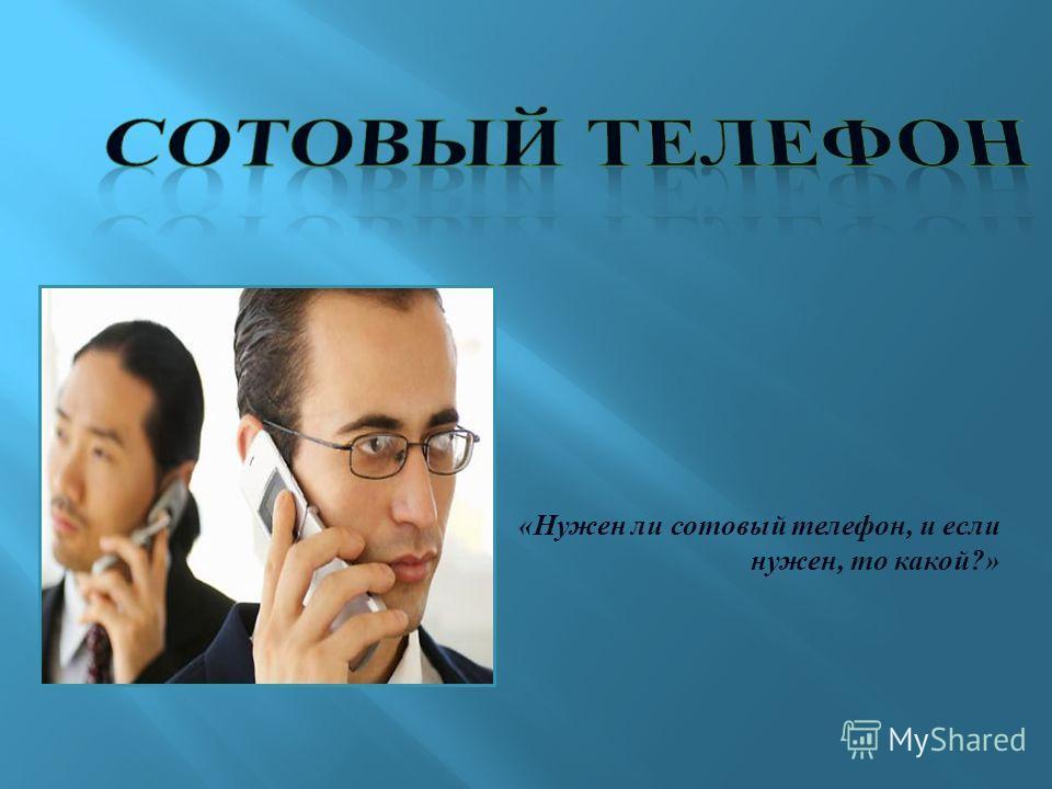 «Нужен ли сотовый телефон, и если нужен, то какой?»