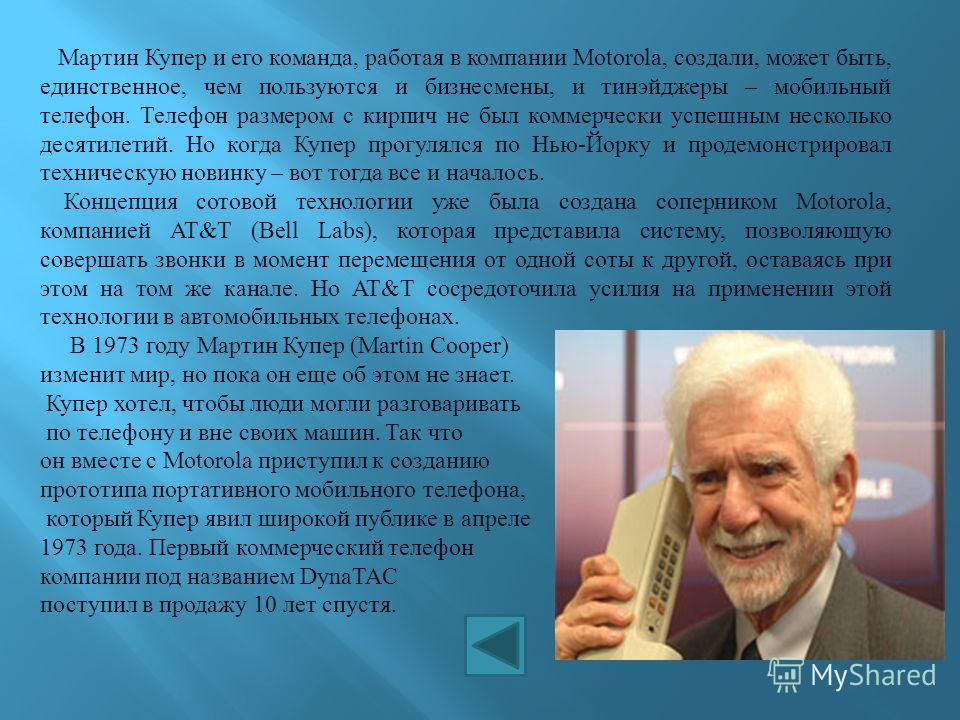 Мартин Купер и его команда, работая в компании Motorola, создали, может быть, единственное, чем пользуются и бизнесмены, и тинэйджеры – мобильный телефон. Телефон размером с кирпич не был коммерчески успешным несколько десятилетий. Но когда Купер про