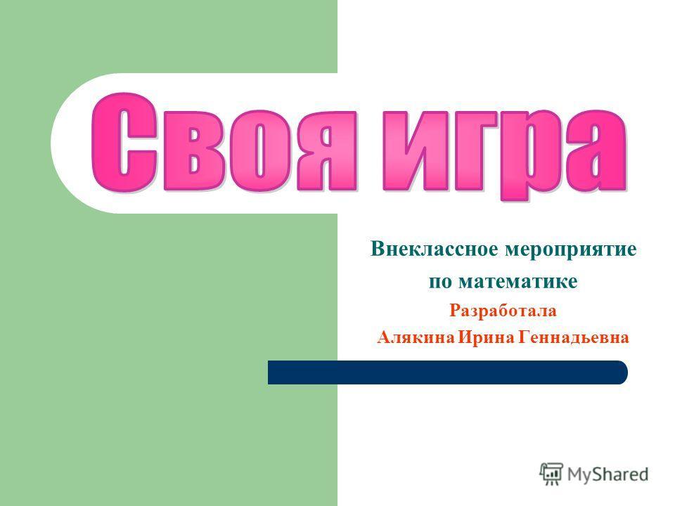 Внеклассное мероприятие по математике Разработала Алякина Ирина Геннадьевна