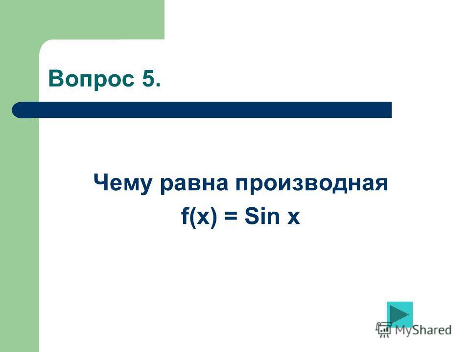 Вопрос 5. Чему равна производная f(x) = Sin x