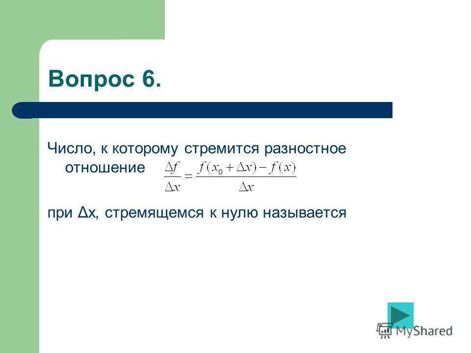 Вопрос 6. Число, к которому стремится разностное отношение при Δx, стремящемся к нулю называется
