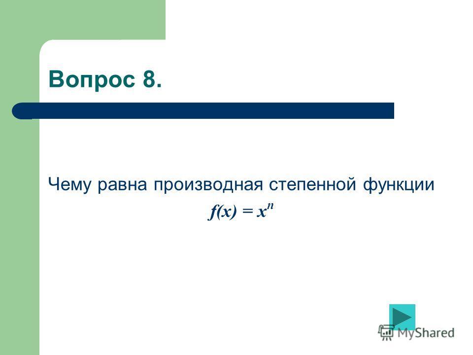 Вопрос 8. Чему равна производная степенной функции f(x) = x n