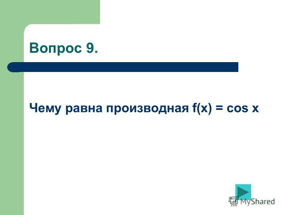 Вопрос 9. Чему равна производная f(x) = cos x