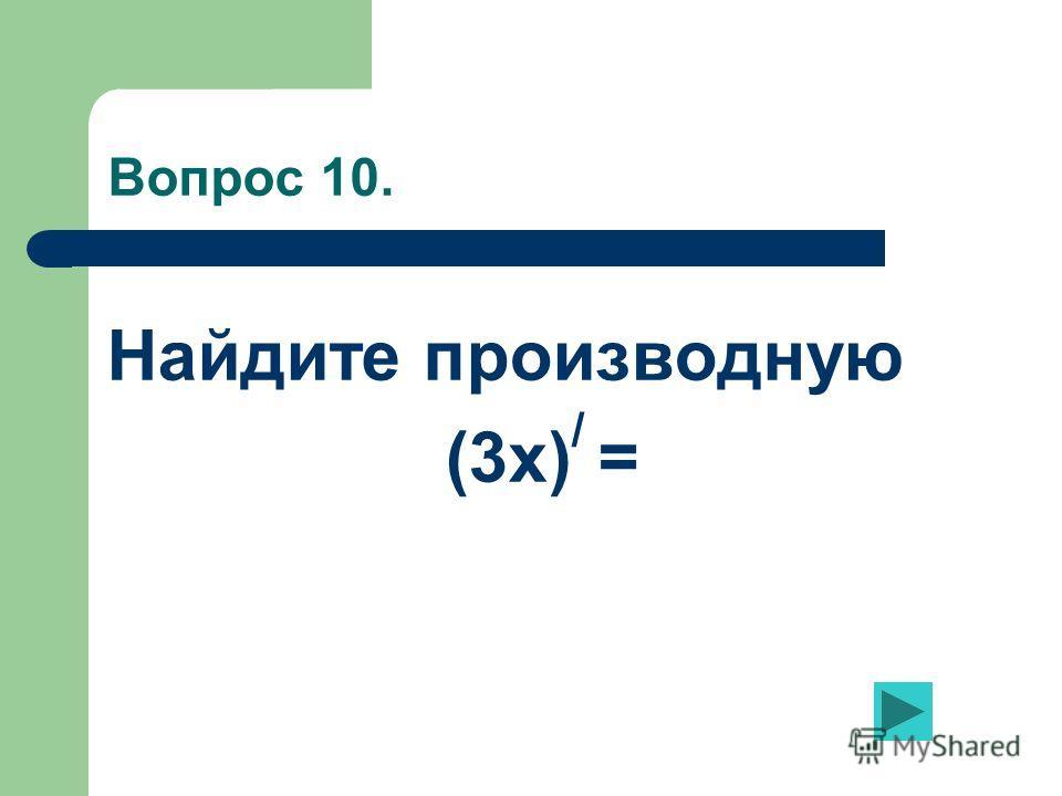 Вопрос 10. Найдите производную (3х) / =