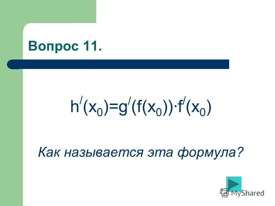 Вопрос 11. h / (x 0 )=g / (f(x 0 ))·f / (x 0 ) Как называется эта формула?