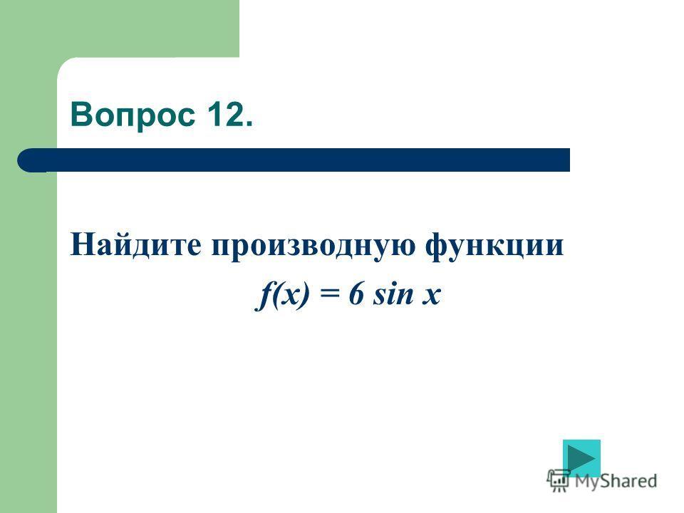 Вопрос 12. Найдите производную функции f(x) = 6 sin x