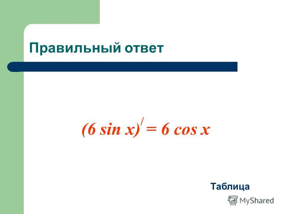 Правильный ответ (6 sin x) / = 6 cos x Таблица
