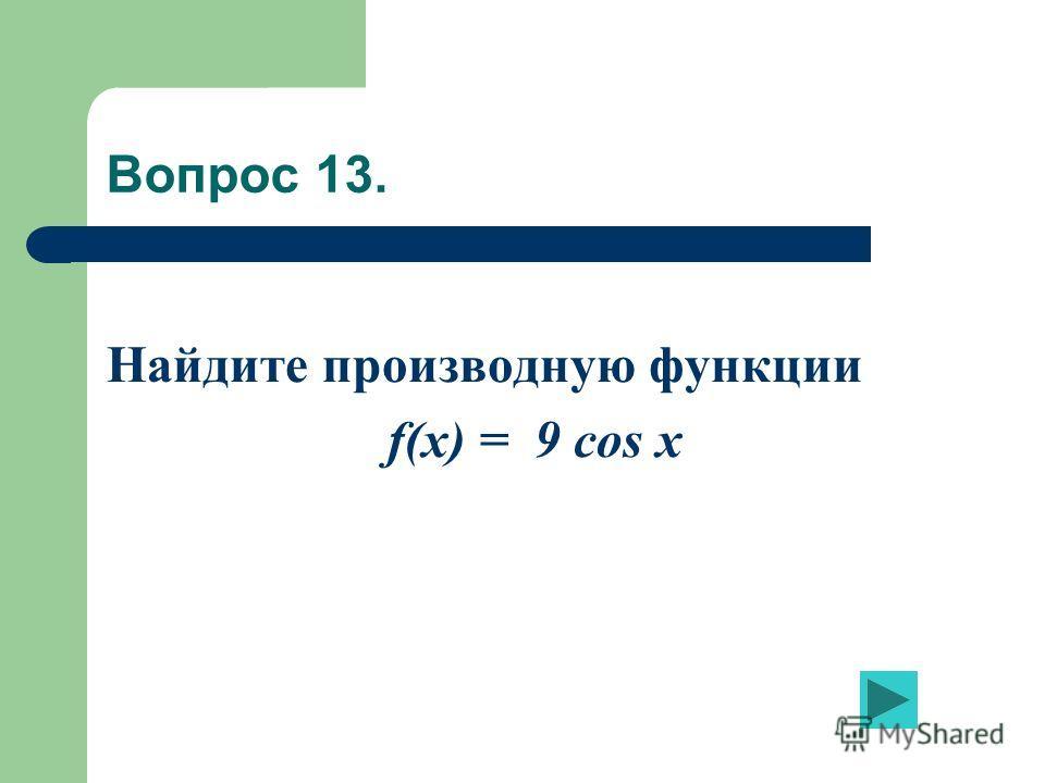 Вопрос 13. Найдите производную функции f(x) = 9 cos x