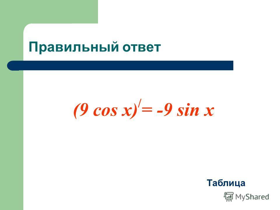 Правильный ответ (9 cos x) / = -9 sin x Таблица