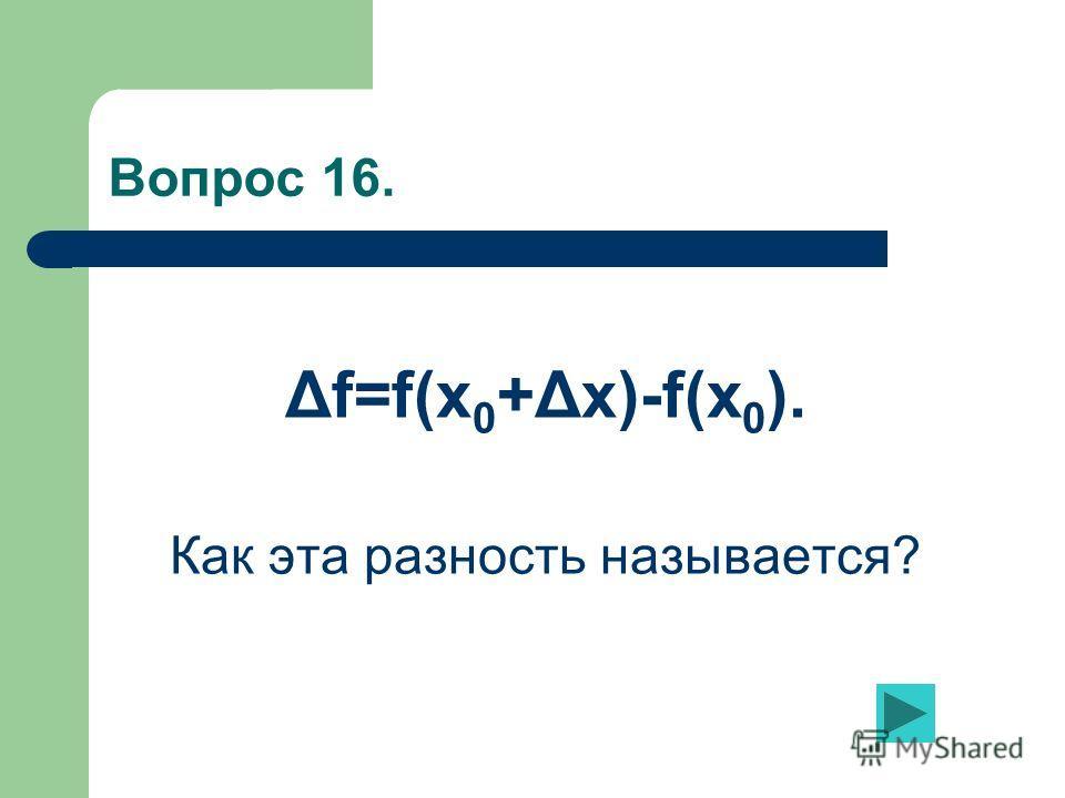Вопрос 16. Δf=f(x 0 +Δx)-f(x 0 ). Как эта разность называется?