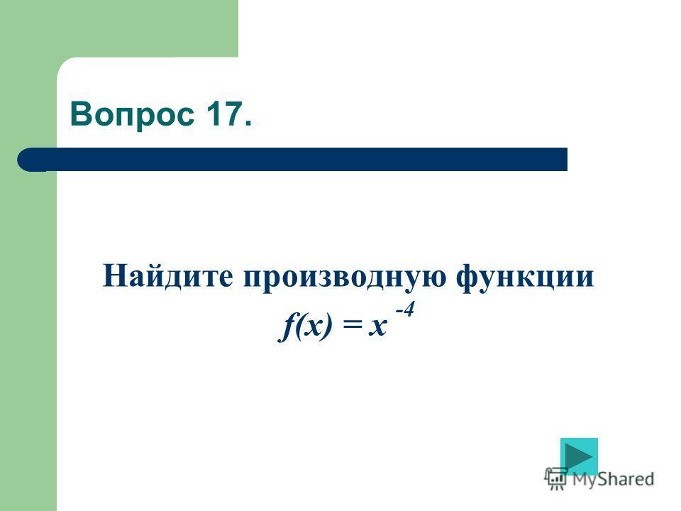 Вопрос 17. Найдите производную функции f(x) = x -4