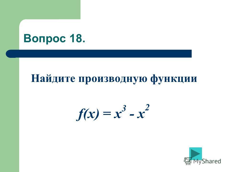 Вопрос 18. Найдите производную функции f(x) = x 3 - x 2