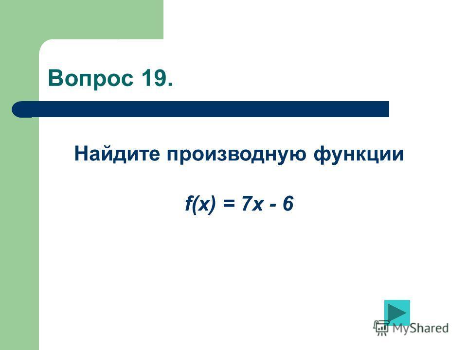 Вопрос 19. Найдите производную функции f(x) = 7x - 6