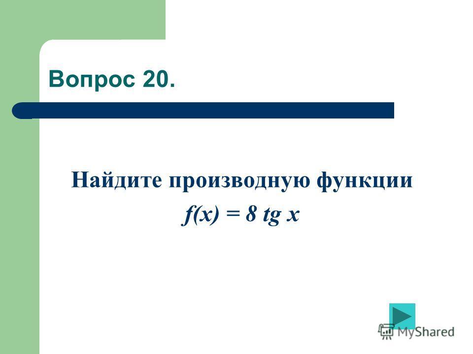 Вопрос 20. Найдите производную функции f(x) = 8 tg x