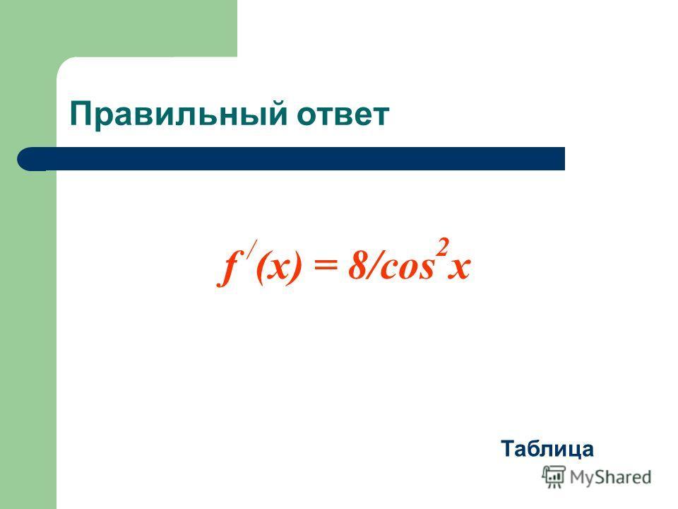 Правильный ответ f / (x) = 8/cos 2 x Таблица