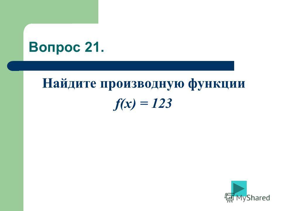 Вопрос 21. Найдите производную функции f(x) = 123